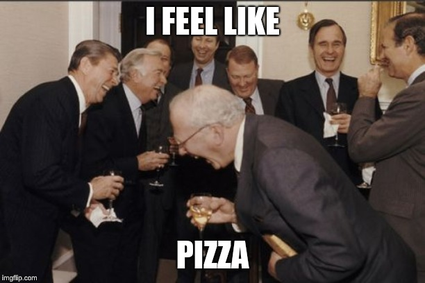 Laughing Men In Suits Meme | I FEEL LIKE PIZZA | image tagged in memes,laughing men in suits | made w/ Imgflip meme maker