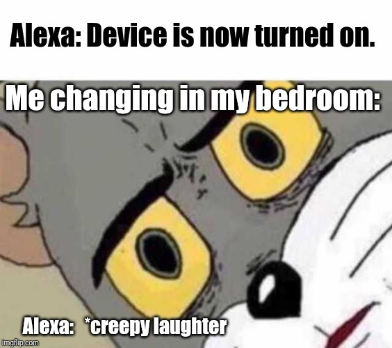 Creepy Alexa | Alexa: Device is now turned on. Me changing in my bedroom: Alexa:   *creepy laughter | image tagged in tom cat unsettled close up,alexa | made w/ Imgflip meme maker