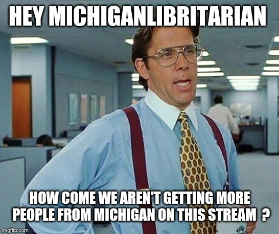office space | HEY MICHIGANLIBRITARIAN HOW COME WE AREN'T GETTING MORE PEOPLE FROM MICHIGAN ON THIS STREAM  ? | image tagged in office space | made w/ Imgflip meme maker