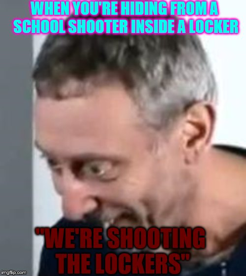 "WHEN YOU'RE HIDING FROM A SCHOOL SHOOTER INSIDE A LOCKER ""WE'RE SHOOTING THE LOCKERS"" 