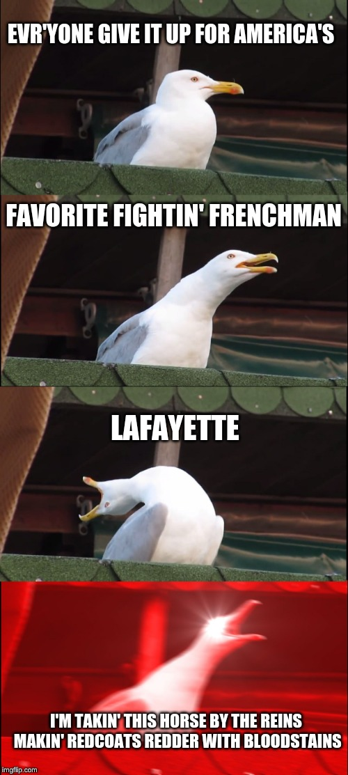 Inhaling Seagull Meme | EVR'YONE GIVE IT UP FOR AMERICA'S FAVORITE FIGHTIN' FRENCHMAN LAFAYETTE I'M TAKIN' THIS HORSE BY THE REINS MAKIN' REDCOATS REDDER WITH BLOOD | image tagged in memes,inhaling seagull | made w/ Imgflip meme maker
