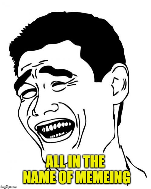 Yao Ming Meme | ALL IN THE NAME OF MEMEING | image tagged in memes,yao ming | made w/ Imgflip meme maker