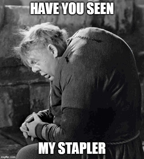 HAVE YOU SEEN MY STAPLER | image tagged in hunchback of notre dame | made w/ Imgflip meme maker