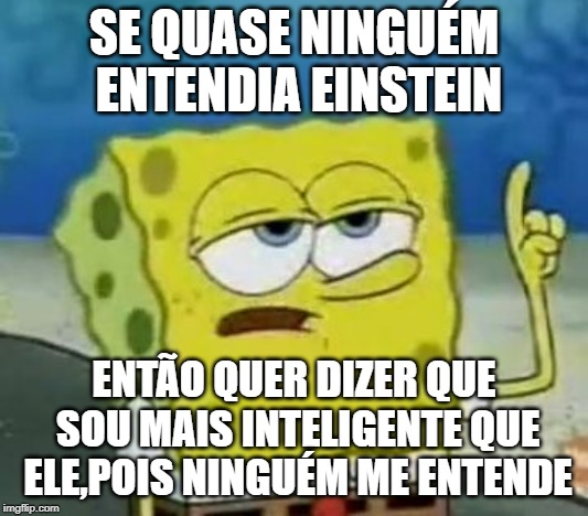 Ill Have You Know Spongebob Meme | SE QUASE NINGUÉM ENTENDIA EINSTEIN ENTÃO QUER DIZER QUE SOU MAIS INTELIGENTE QUE ELE,POIS NINGUÉM ME ENTENDE | image tagged in memes,ill have you know spongebob | made w/ Imgflip meme maker