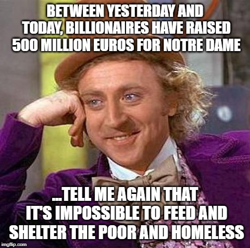 Old buildings > People | BETWEEN YESTERDAY AND TODAY, BILLIONAIRES HAVE RAISED 500 MILLION EUROS FOR NOTRE DAME ...TELL ME AGAIN THAT IT'S IMPOSSIBLE TO FEED AND SHE | image tagged in memes,creepy condescending wonka,notre dame,eat the rich,greed | made w/ Imgflip meme maker