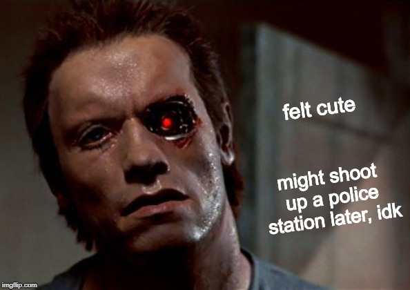 He'll be back! | felt cute might shoot up a police station later, idk | image tagged in the terminator damaged,feeling cute,felt cute,memes,the terminator,arnold schwarzenegger | made w/ Imgflip meme maker