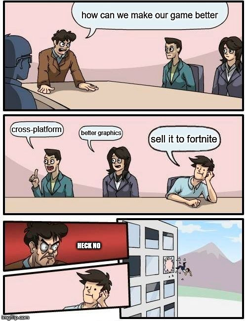 Boardroom Meeting Suggestion Meme | how can we make our game better cross-platform better graphics sell it to fortnite HECK NO | image tagged in memes,boardroom meeting suggestion | made w/ Imgflip meme maker
