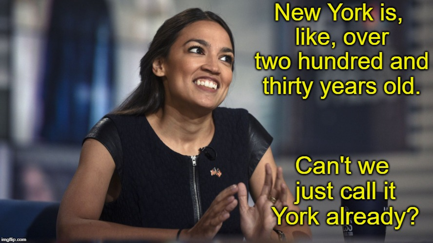 Alexandria Ocasio-Cortez | New York is, like, over two hundred and thirty years old. Can't we just call it York already? | image tagged in alexandria ocasio-cortez,aoc,memes | made w/ Imgflip meme maker