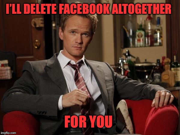 Barney Stinson Well Played | I'LL DELETE FACEBOOK ALTOGETHER FOR YOU | image tagged in barney stinson well played | made w/ Imgflip meme maker