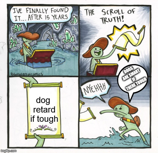 The Scroll Of Truth Meme | dog retard if tough DOGS ARE SMART IF THERE TOUGH | image tagged in memes,the scroll of truth | made w/ Imgflip meme maker