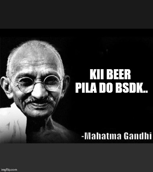 Mahatma Gandhi Rocks | KII BEER PILA DO BSDK.. | image tagged in mahatma gandhi rocks | made w/ Imgflip meme maker