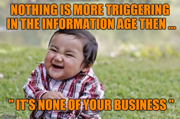 "That's Gonna Leave A Mark | NOTHING IS MORE TRIGGERING IN THE INFORMATION AGE THEN ... "" IT'S NONE OF YOUR BUSINESS "" 