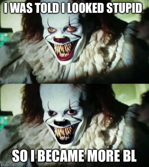 Pennywise gone black | I WAS TOLD I LOOKED STUPID SO I BECAME MORE BLACK | image tagged in pennywise | made w/ Imgflip meme maker