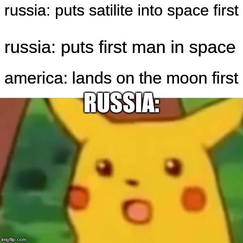 probably a legit surprise, though | russia: puts satilite into space first russia: puts first man in space america: lands on the moon first RUSSIA: | image tagged in memes,surprised pikachu | made w/ Imgflip meme maker