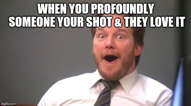 Chris Pratt Happy | WHEN YOU PROFOUNDLY SOMEONE YOUR SHOT & THEY LOVE IT | image tagged in chris pratt happy | made w/ Imgflip meme maker