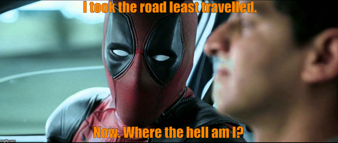 Deadpool | I took the road least travelled. Now. Where the hell am I? | image tagged in deadpool | made w/ Imgflip meme maker