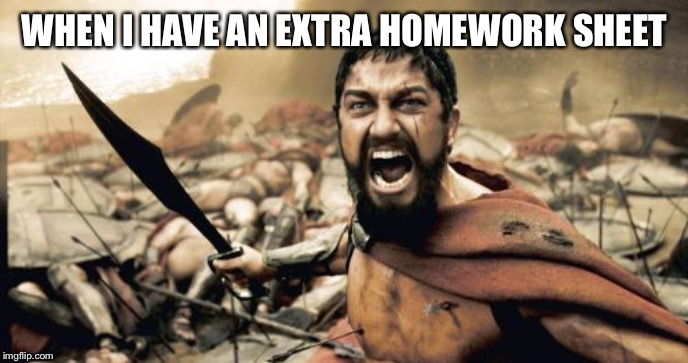 Homework | WHEN I HAVE AN EXTRA HOMEWORK SHEET | image tagged in memes,sparta leonidas | made w/ Imgflip meme maker