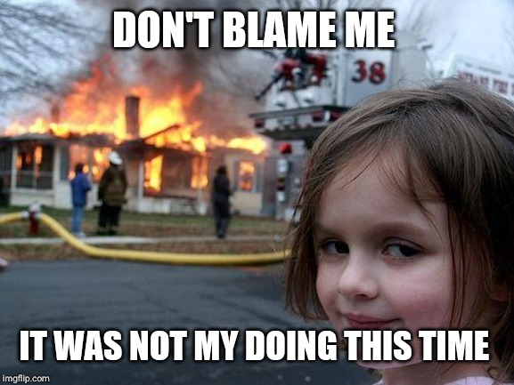 diaster girl | DON'T BLAME ME IT WAS NOT MY DOING THIS TIME | image tagged in diaster girl | made w/ Imgflip meme maker