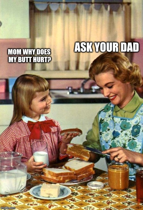 Vintage Mom and Daughter | MOM WHY DOES MY BUTT HURT? ASK YOUR DAD | image tagged in vintage mom and daughter | made w/ Imgflip meme maker