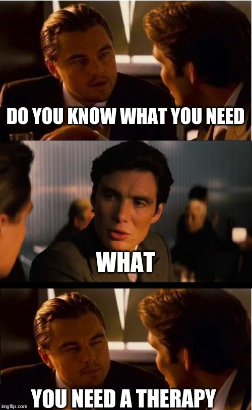 Inception Meme | DO YOU KNOW WHAT YOU NEED WHAT YOU NEED A THERAPY | image tagged in memes,inception | made w/ Imgflip meme maker