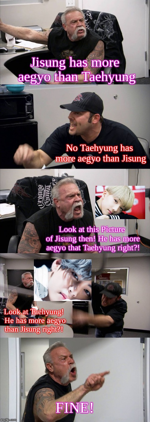 American Chopper Argument Meme | Jisung has more aegyo than Taehyung No Taehyung has more aegyo than Jisung Look at this Picture of Jisung then! He has more aegyo that Taehy | image tagged in memes,american chopper argument | made w/ Imgflip meme maker