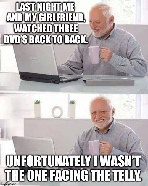 Who still watches DVD's these days? | LAST NIGHT ME AND MY GIRLFRIEND, WATCHED THREE DVD'S BACK TO BACK. UNFORTUNATELY I WASN'T THE ONE FACING THE TELLY. | image tagged in memes,hide the pain harold,dvd,date night,not funny,harold smiling | made w/ Imgflip meme maker