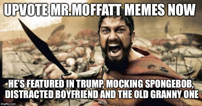 Sparta Leonidas Meme |  UPVOTE MR.MOFFATT MEMES NOW; HE'S FEATURED IN TRUMP, MOCKING SPONGEBOB, DISTRACTED BOYFRIEND AND THE OLD GRANNY ONE | image tagged in memes,sparta leonidas | made w/ Imgflip meme maker