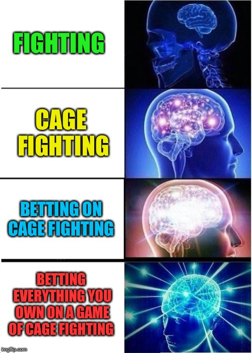 Expanding Brain Meme | FIGHTING CAGE FIGHTING BETTING ON CAGE FIGHTING BETTING EVERYTHING YOU OWN ON A GAME OF CAGE FIGHTING | image tagged in memes,expanding brain | made w/ Imgflip meme maker