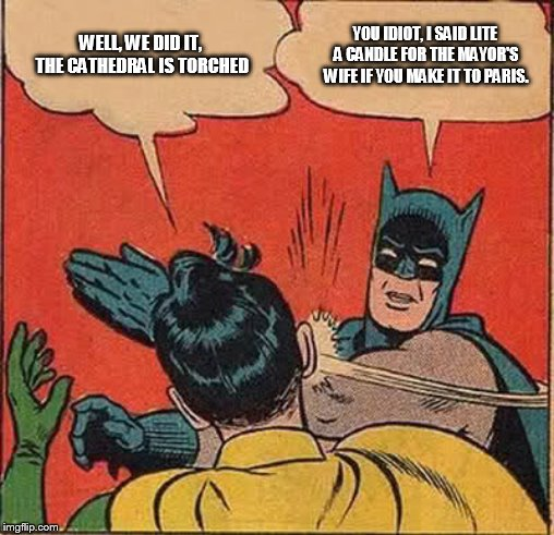 Batman Slapping Robin Meme | WELL, WE DID IT, THE CATHEDRAL IS TORCHED YOU IDIOT, I SAID LITE A CANDLE FOR THE MAYOR'S WIFE IF YOU MAKE IT TO PARIS. | image tagged in memes,batman slapping robin | made w/ Imgflip meme maker