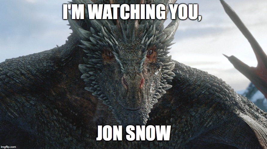 Im watching you, Jon Snow! | I'M WATCHING YOU, JON SNOW | image tagged in game of thrones,jon snow,dragon,daenerys targaryen | made w/ Imgflip meme maker