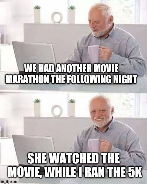 Hide the Pain Harold Meme | WE HAD ANOTHER MOVIE MARATHON THE FOLLOWING NIGHT SHE WATCHED THE MOVIE, WHILE I RAN THE 5K | image tagged in memes,hide the pain harold | made w/ Imgflip meme maker