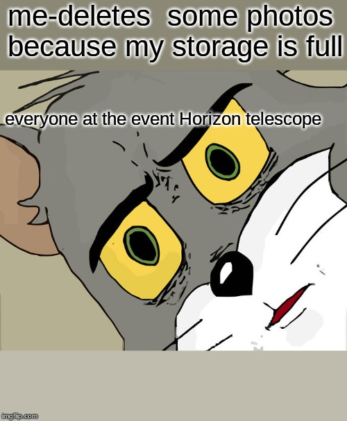Unsettled Tom Meme | me-deletes  some photos because my storage is full everyone at the event Horizon telescope | image tagged in memes,unsettled tom | made w/ Imgflip meme maker