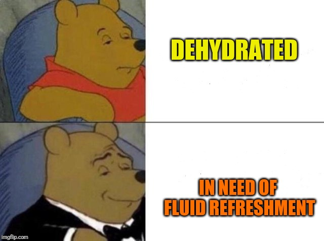 Tuxedo winnie the pooh | DEHYDRATED IN NEED OF FLUID REFRESHMENT | image tagged in tuxedo winnie the pooh | made w/ Imgflip meme maker