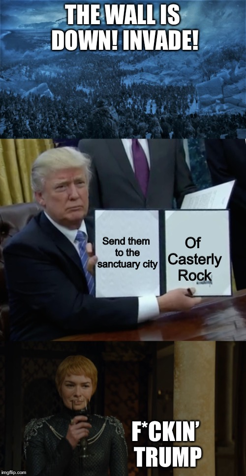 When the wall breaks | THE WALL IS DOWN! INVADE! F*CKIN' TRUMP Send them to the sanctuary city Of Casterly Rock | image tagged in cerci s06,memes,trump bill signing,the wall is down,game of thrones | made w/ Imgflip meme maker