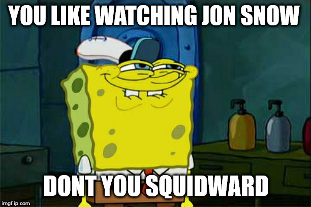 Dont You Squidward Meme | YOU LIKE WATCHING JON SNOW DONT YOU SQUIDWARD | image tagged in memes,dont you squidward | made w/ Imgflip meme maker