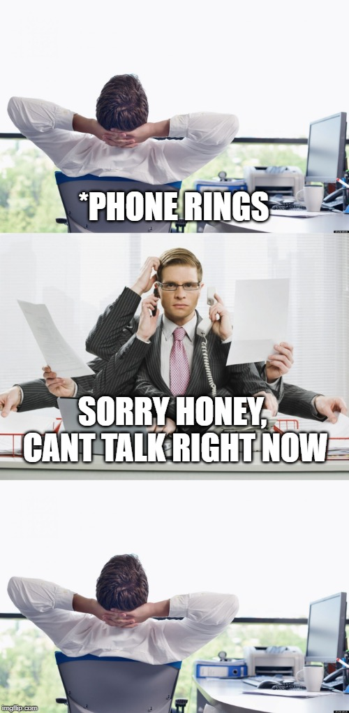 Productivity | *PHONE RINGS SORRY HONEY, CANT TALK RIGHT NOW | image tagged in busy | made w/ Imgflip meme maker