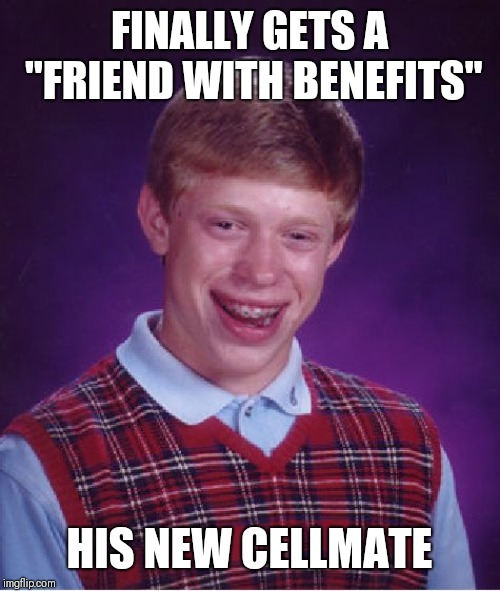 "Bad Luck Brian Meme | FINALLY GETS A ""FRIEND WITH BENEFITS"" HIS NEW CELLMATE 