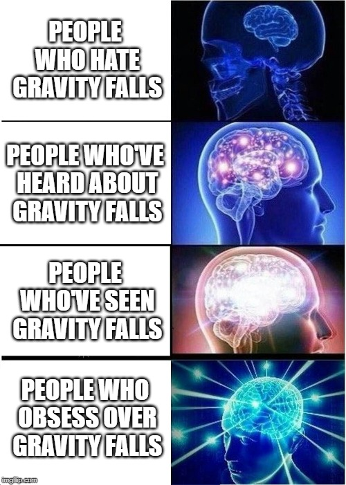 This is a half repost | PEOPLE WHO HATE GRAVITY FALLS PEOPLE WHO'VE HEARD ABOUT GRAVITY FALLS PEOPLE WHO'VE SEEN GRAVITY FALLS PEOPLE WHO OBSESS OVER GRAVITY FALLS | image tagged in memes,expanding brain,gravity falls,repost | made w/ Imgflip meme maker