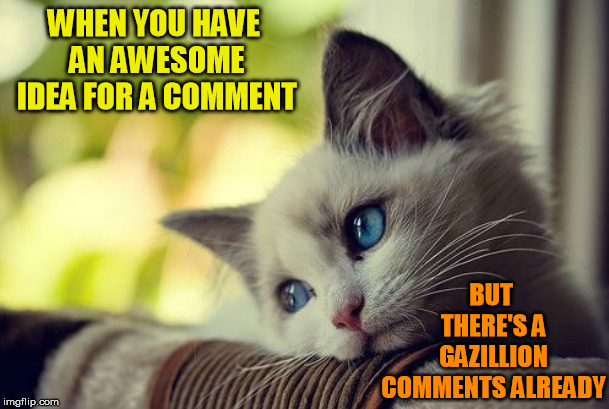 And it doesn't work as an independent meme | WHEN YOU HAVE AN AWESOME IDEA FOR A COMMENT BUT THERE'S A GAZILLION COMMENTS ALREADY | image tagged in memes,first world problems cat,meme comments,imgflip | made w/ Imgflip meme maker