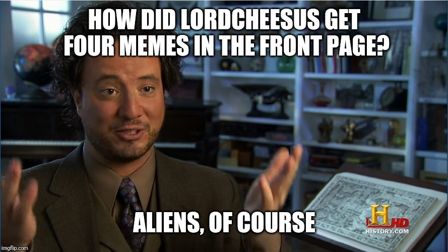Giorgio Tsoukalos - Atlantis lifted up | HOW DID LORDCHEESUS GET FOUR MEMES IN THE FRONT PAGE? ALIENS, OF COURSE | image tagged in giorgio tsoukalos - atlantis lifted up | made w/ Imgflip meme maker