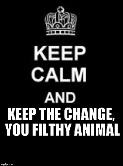 Keep calm and keep the change you filthy animal. | KEEP THE CHANGE, YOU FILTHY ANIMAL | image tagged in home alone | made w/ Imgflip meme maker