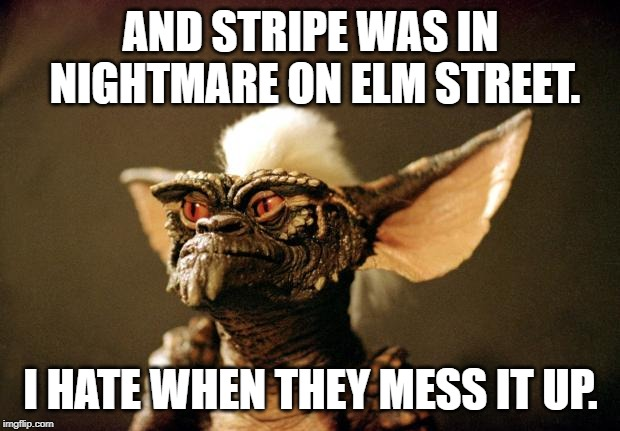 gremlins | AND STRIPE WAS IN NIGHTMARE ON ELM STREET. I HATE WHEN THEY MESS IT UP. | image tagged in gremlins | made w/ Imgflip meme maker