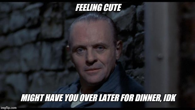 hannibal lecter silence of the lambs | FEELING CUTE MIGHT HAVE YOU OVER LATER FOR DINNER, IDK | image tagged in hannibal lecter silence of the lambs | made w/ Imgflip meme maker