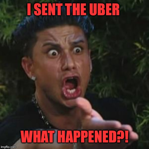 Angry Guido | I SENT THE UBER WHAT HAPPENED?! | image tagged in angry guido | made w/ Imgflip meme maker