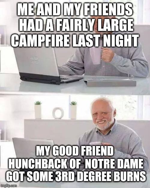 Hide the Pain Harold Meme | ME AND MY FRIENDS HAD A FAIRLY LARGE CAMPFIRE LAST NIGHT MY GOOD FRIEND HUNCHBACK OF  NOTRE DAME GOT SOME 3RD DEGREE BURNS | image tagged in memes,hide the pain harold | made w/ Imgflip meme maker