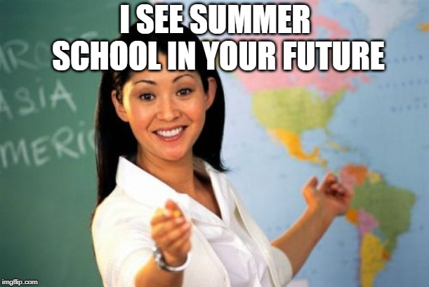 Unhelpful High School Teacher Meme | I SEE SUMMER SCHOOL IN YOUR FUTURE | image tagged in memes,unhelpful high school teacher | made w/ Imgflip meme maker