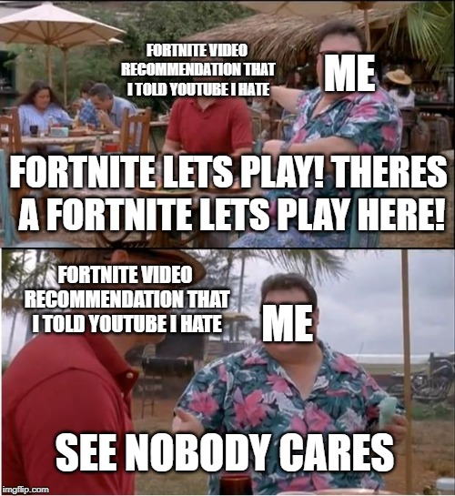 my opinions | FORTNITE LETS PLAY! THERES A FORTNITE LETS PLAY HERE! SEE NOBODY CARES ME ME FORTNITE VIDEO RECOMMENDATION THAT I TOLD YOUTUBE I HATE FORTNI | image tagged in memes,see nobody cares,youtube,unpopular opinion | made w/ Imgflip meme maker