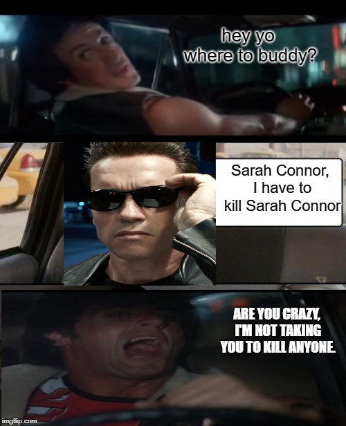 The Terminator gets a cab ride from Stallone (Rhinestone) | hey yo where to buddy? Sarah Connor, I have to kill Sarah Connor ARE YOU CRAZY, I'M NOT TAKING YOU TO KILL ANYONE. | image tagged in memes,sylvester stallone,arnold schwarzenegger,terminator | made w/ Imgflip meme maker