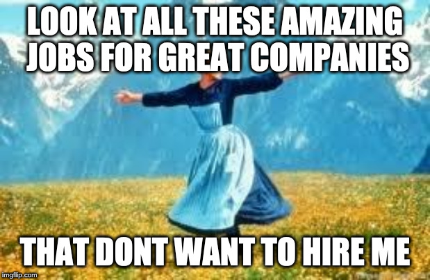 Look At All These | LOOK AT ALL THESE AMAZING JOBS FOR GREAT COMPANIES THAT DONT WANT TO HIRE ME | image tagged in memes,look at all these,AdviceAnimals | made w/ Imgflip meme maker