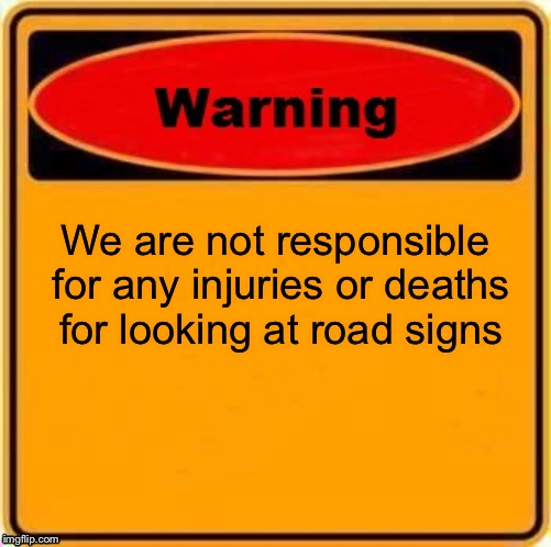 Warning Sign Meme | We are not responsible for any injuries or deaths for looking at road signs | image tagged in memes,warning sign | made w/ Imgflip meme maker
